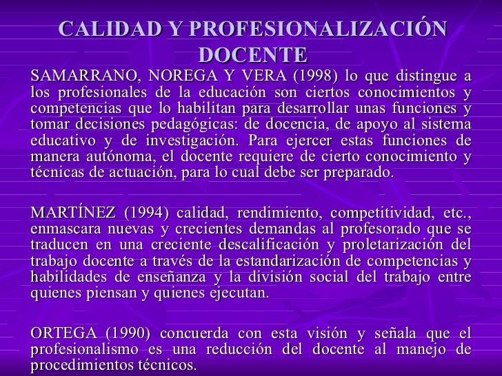 CALIDAD Y PROFESIONALIZACIÓN DOCENTE SAMARRANO, NOREGA Y VERA (1998) lo que distingue a los profesionales de la educación ...