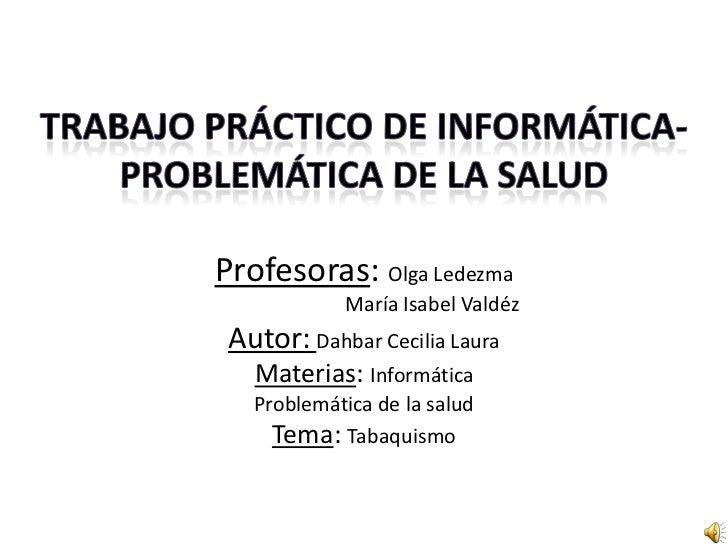 Profesoras: Olga Ledezma            María Isabel Valdéz Autor: Dahbar Cecilia Laura   Materias: Informática   Problemática...