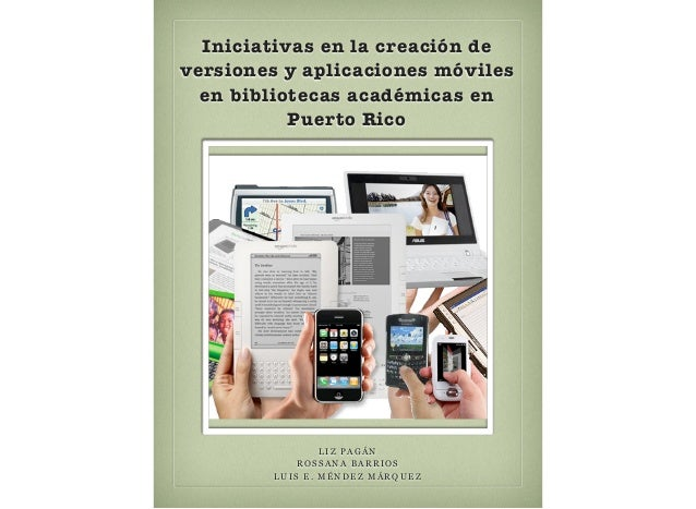 Iniciativas en la creación de versiones y aplicaciones móviles en bibliotecas académicas en Puerto Rico LIZ PAGÁN ROSSANA ...