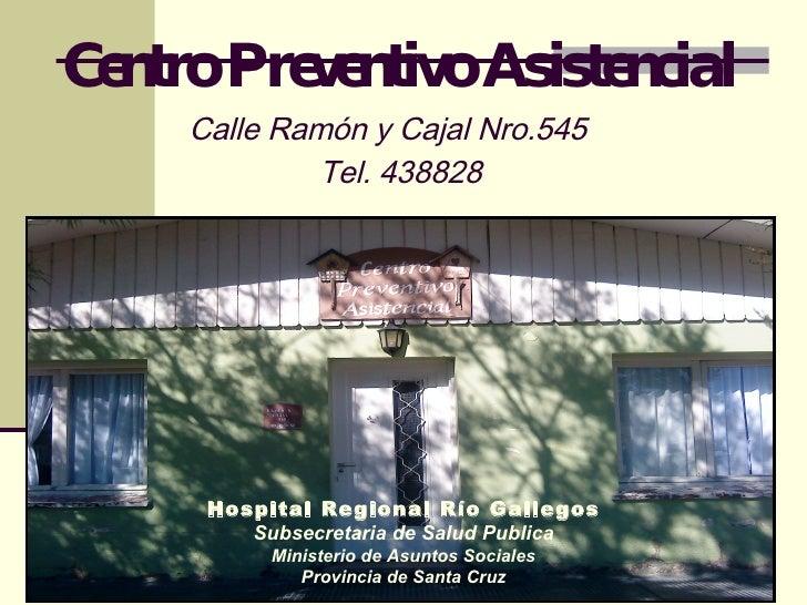 Centro Preventivo Asistencial Calle Ramón y Cajal Nro.545   Tel. 438828 Hospital Regional Río Gallegos Subsecretaria de Sa...
