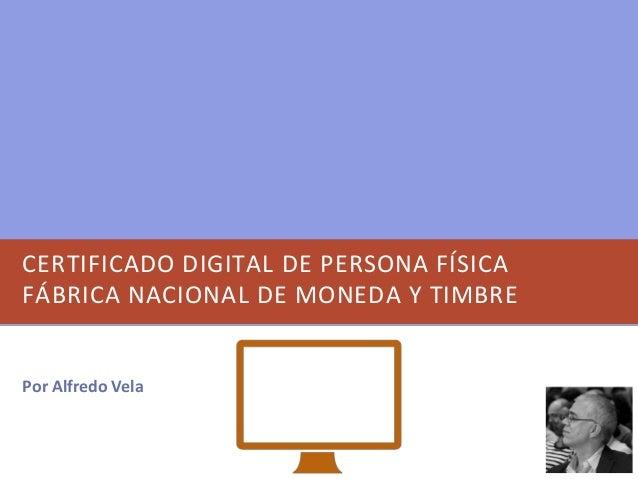 CERTIFICADO DIGITAL DE PERSONA FÍSICA FÁBRICA NACIONAL DE MONEDA Y TIMBRE Por Alfredo Vela
