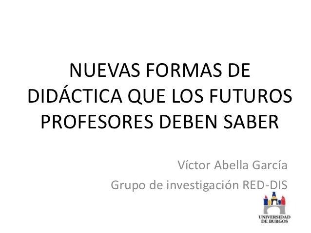 NUEVAS FORMAS DEDIDÁCTICA QUE LOS FUTUROS PROFESORES DEBEN SABER                  Víctor Abella García       Grupo de inve...