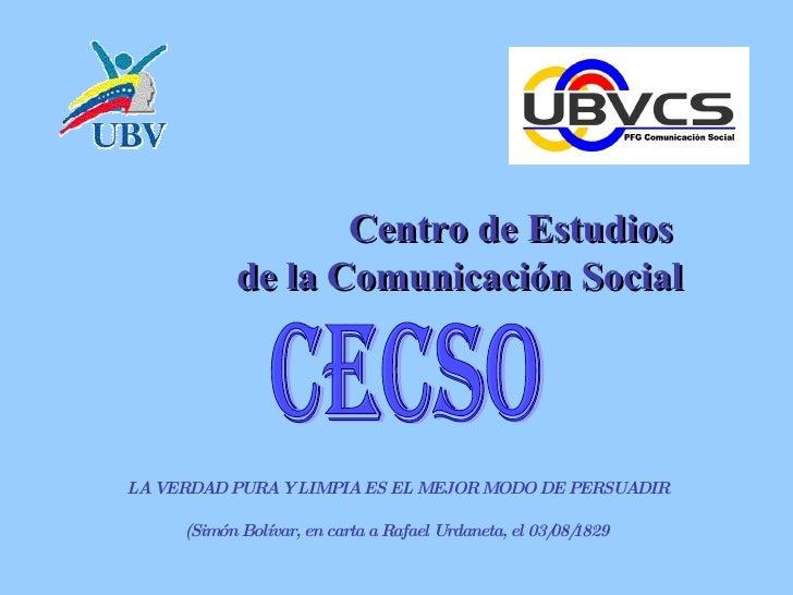 Centro de Estudios  de la Comunicaci ón Social CECSO LA VERDAD PURA Y LIMPIA ES EL MEJOR MODO DE PERSUADIR (Simón Bolívar...