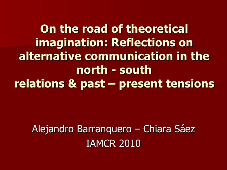 On the road of theoretical imagination: Reflections on alternative communication in the north - south relations & past – present tensions. Alejandro Barranquero - Chiara Sáez Baeza