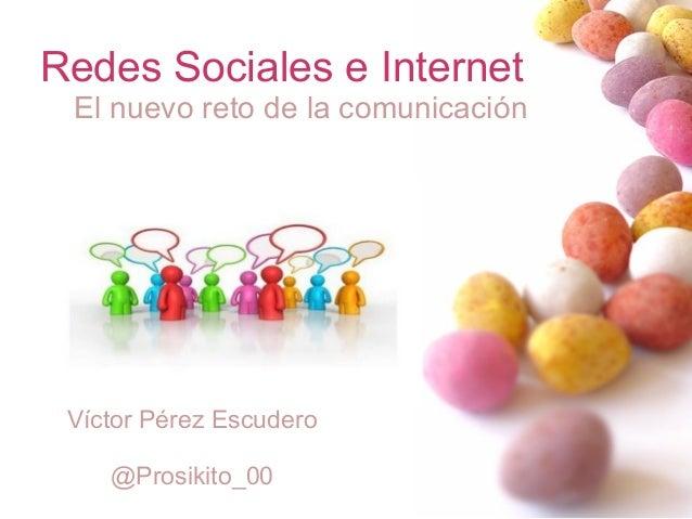 Redes Sociales e Internet El nuevo reto de la comunicación Víctor Pérez Escudero @Prosikito_00