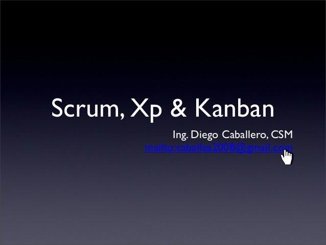 Scrum, Xp & Kanban Ing. Diego Caballero, CSM mailto:caballea2008@gmail.com