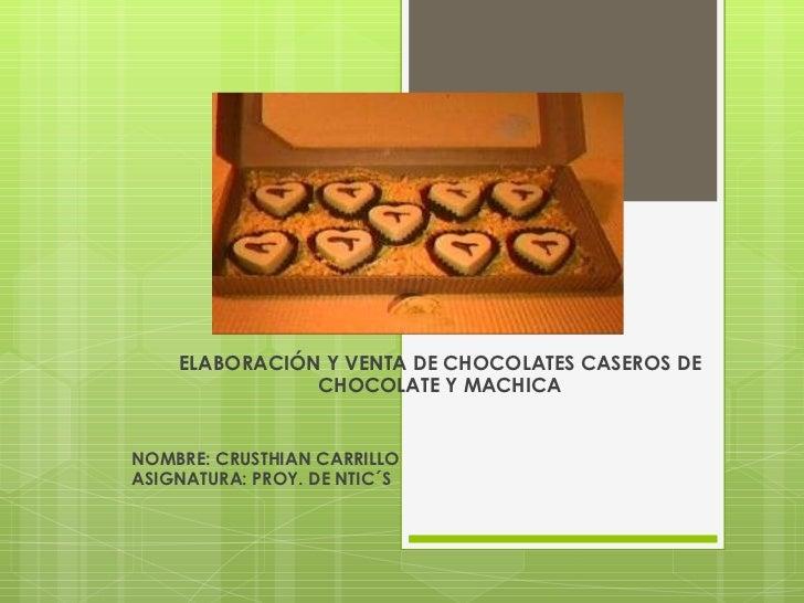 ELABORACIÓN Y VENTA DE CHOCOLATES CASEROS DE CHOCOLATE Y MACHICA NOMBRE: CRUSTHIAN CARRILLO ASIGNATURA: PROY. DE NTIC´S