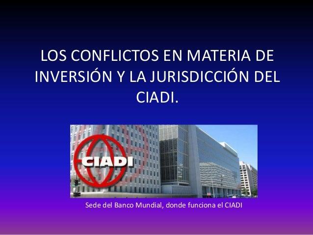 LOS CONFLICTOS EN MATERIA DEINVERSIÓN Y LA JURISDICCIÓN DELCIADI.Sede del Banco Mundial, donde funciona el CIADI