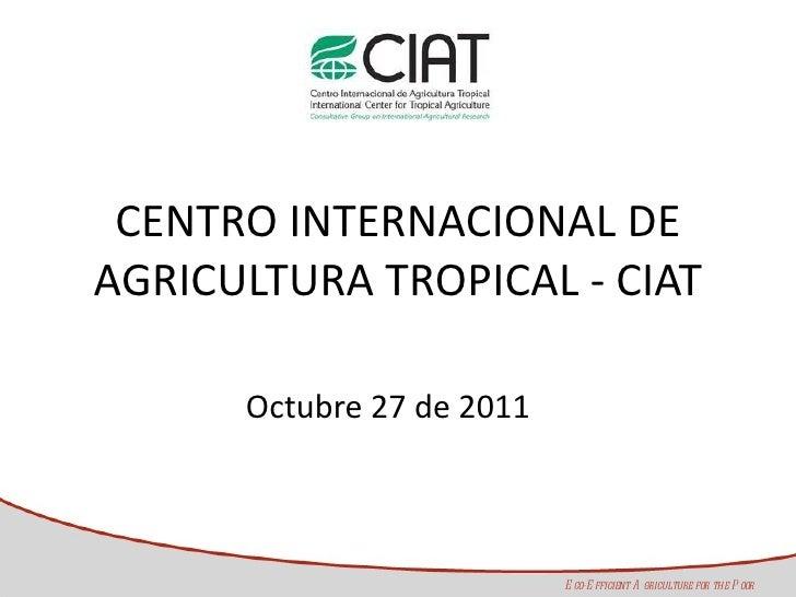 CENTRO INTERNACIONAL DE AGRICULTURA TROPICAL - CIAT Octubre 27 de 2011