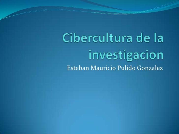 Cibercultura de la investigacion<br />Esteban Mauricio Pulido Gonzalez<br />