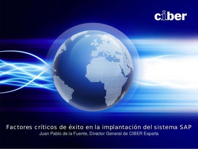 Factores críticos de éxito en la implantación del sistema SAP          Juan Pablo de la Fuente, Director General de CIBER ...