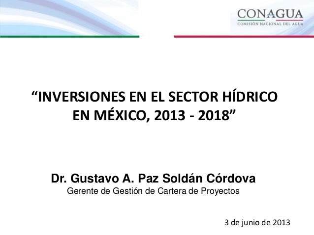 """""""INVERSIONES EN EL SECTOR HÍDRICOEN MÉXICO, 2013 - 2018""""Dr. Gustavo A. Paz Soldán CórdovaGerente de Gestión de Cartera de ..."""