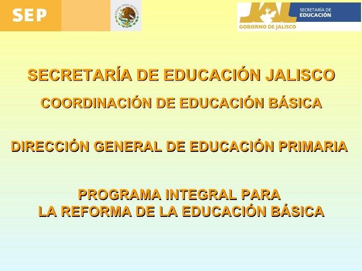 SECRETARÍA DE EDUCACIÓN JALISCO COORDINACIÓN DE EDUCACIÓN BÁSICA DIRECCIÓN GENERAL DE EDUCACIÓN PRIMARIA  PROGRAMA INTEGRA...