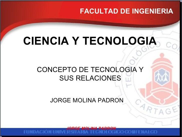 FACULTAD DE INGENIERIA CIENCIA Y TECNOLOGIA CONCEPTO DE TECNOLOGIA Y SUS RELACIONES JORGE MOLINA PADRON JORGE MOLINA PADRON