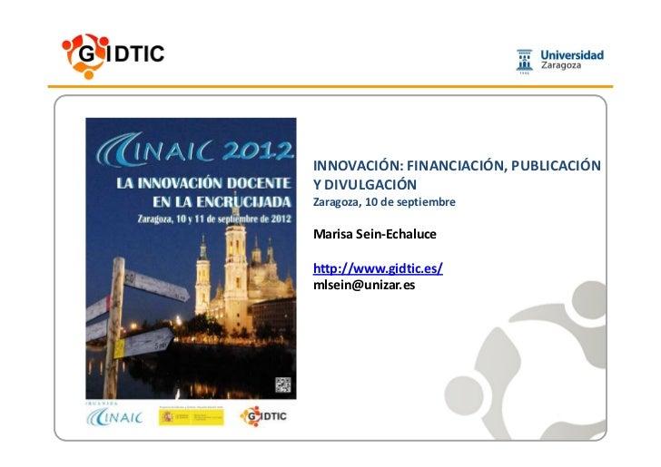 INNOVACIÓN: FINANCIACIÓN, PUBLICACIÓNY DIVULGACIÓNZaragoza, 10 de septiembreMarisa Sein-Echalucehttp://www.gidtic.es/mlsei...