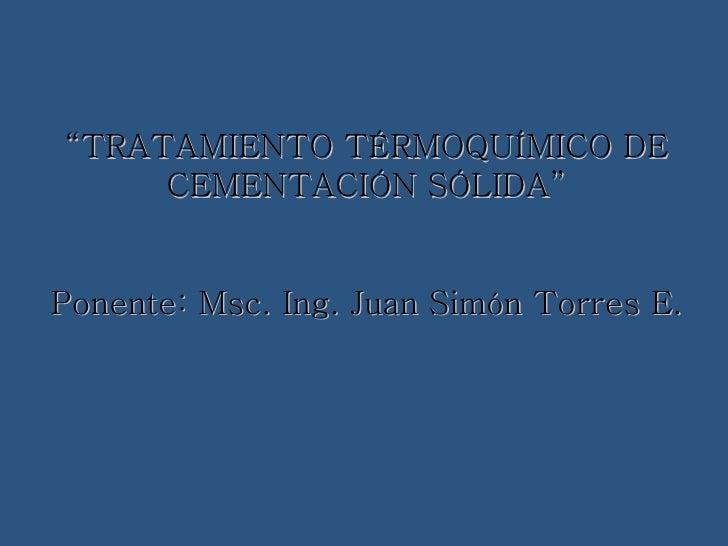 """<ul><li>"""" TRATAMIENTO TÉRMOQUÍMICO DE </li></ul><ul><li>CEMENTACIÓN SÓLIDA"""" </li></ul><ul><li>Ponente: Msc. Ing. Juan Simó..."""