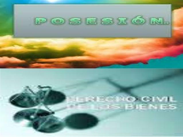 POSESION Es la tenencia de una cosa o el goce de un derecho por nosotros mismos con ánimos de dueño o por otro en nombre n...
