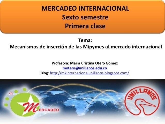 MERCADEO INTERNACIONAL Sexto semestre Primera clase Tema: Mecanismos de inserción de las Mipymes al mercado internacional ...