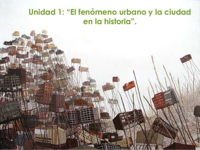 """Unidad 1: """"El fenómeno urbano y la ciudad en la historia""""."""