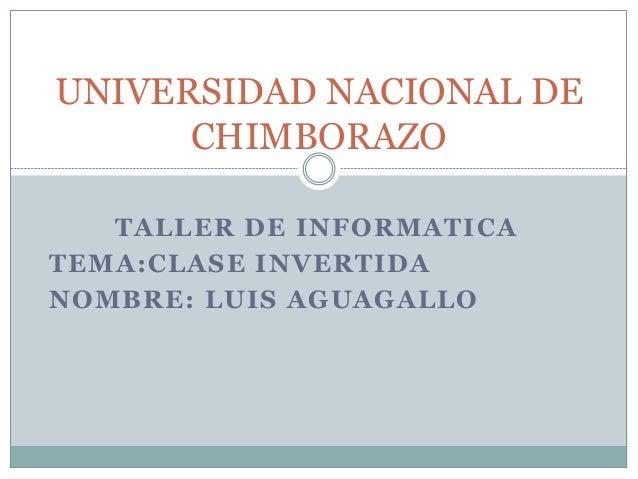 TALLER DE INFORMATICA TEMA:CLASE INVERTIDA NOMBRE: LUIS AGUAGALLO UNIVERSIDAD NACIONAL DE CHIMBORAZO