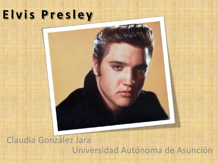 Elvis PresleyClaudia González Jara                Universidad Autónoma de Asunción