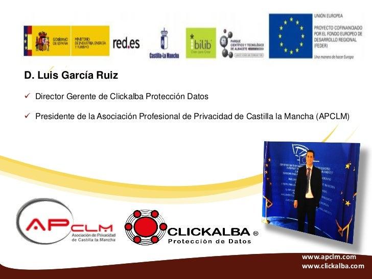 D. Luis García Ruiz Director Gerente de Clickalba Protección Datos Presidente de la Asociación Profesional de Privacidad...
