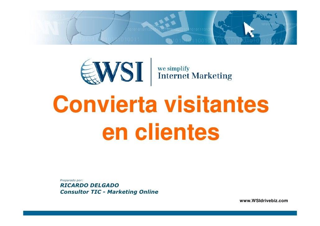 Convierta visitantes    en clientes Preparado por: RICARDO DELGADO Consultor TIC - Marketing Online                       ...