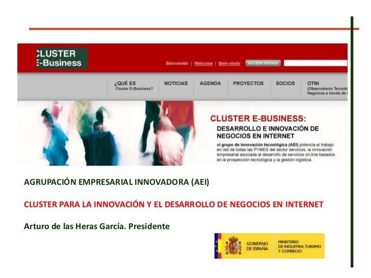 AGRUPACIÓN EMPRESARIAL INNOVADORA (AEI)<br />CLUSTER PARA LA INNOVACIÓN Y EL DESARROLLO DE NEGOCIOS EN INTERNET<br />Artur...