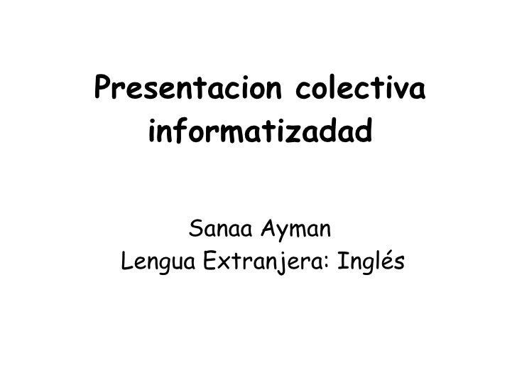 Presentacion colectiva    informatizadad         Sanaa Ayman  Lengua Extranjera: Inglés
