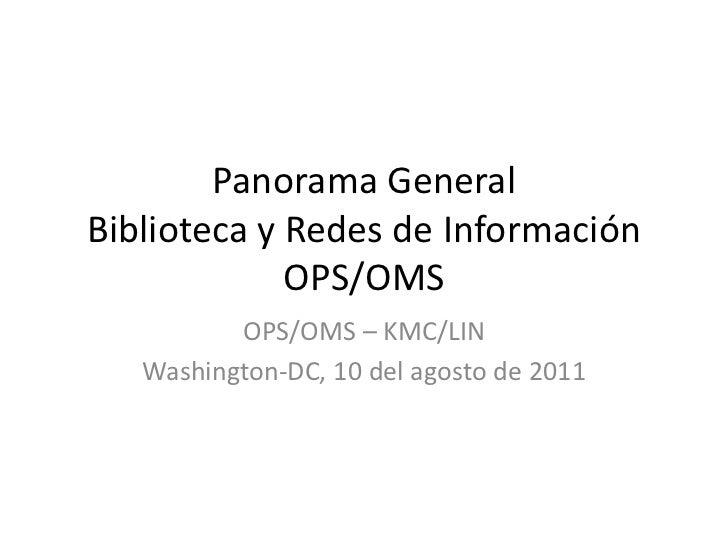 Panorama GeneralBiblioteca y Redes de InformaciónOPS/OMS<br />OPS/OMS – KMC/LIN<br />Washington-DC, 10 del agosto de 2011<...
