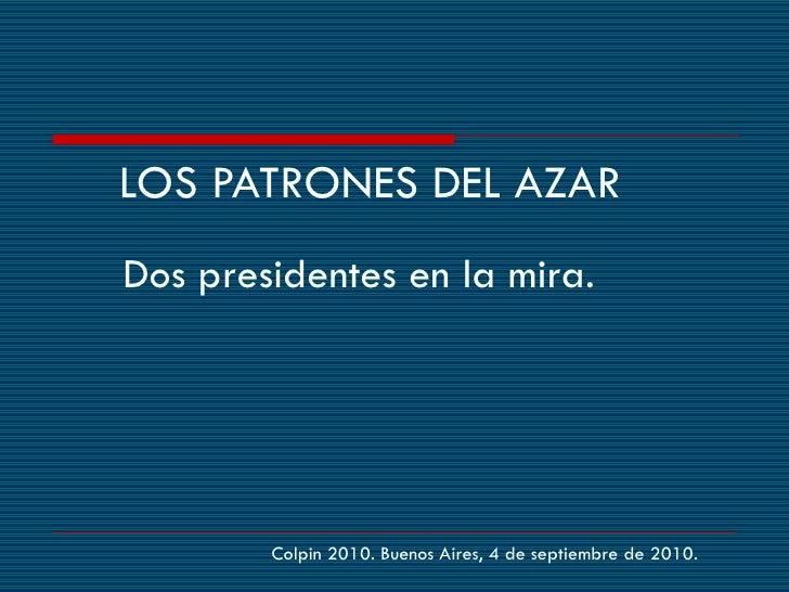 <ul><li>Dos presidentes en la mira.  </li></ul>LOS PATRONES DEL AZAR Colpin 2010. Buenos Aires, 4 de septiembre de 2010.
