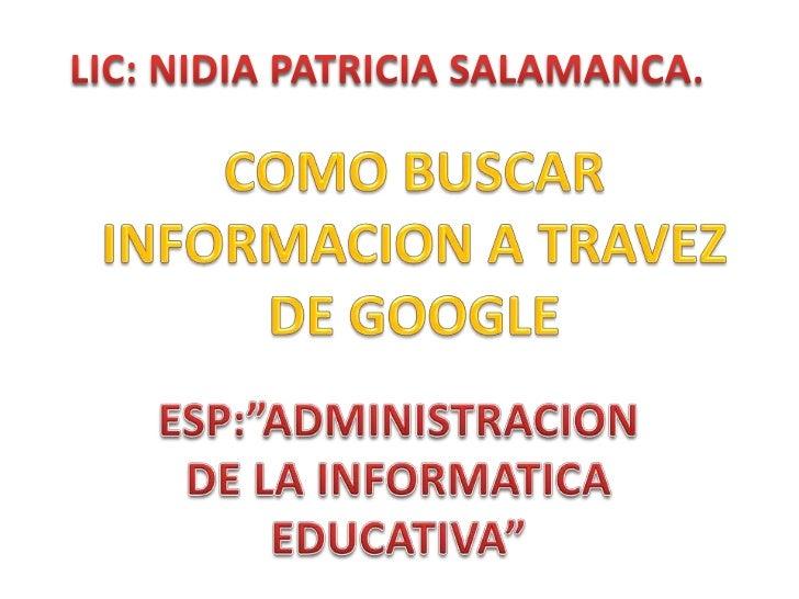 """LIC: NIDIA PATRICIA SALAMANCA.<br />COMO BUSCAR INFORMACION A TRAVEZ DE GOOGLE <br />ESP:""""ADMINISTRACION DE LA INFORMATICA..."""