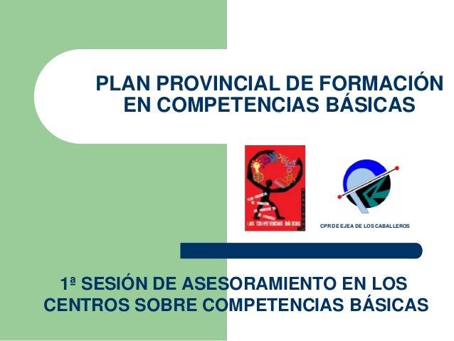 1ª SESIÓN DE ASESORAMIENTO EN LOS CENTROS SOBRE COMPETENCIAS BÁSICAS PLAN PROVINCIAL DE FORMACIÓN EN COMPETENCIAS BÁSICAS ...