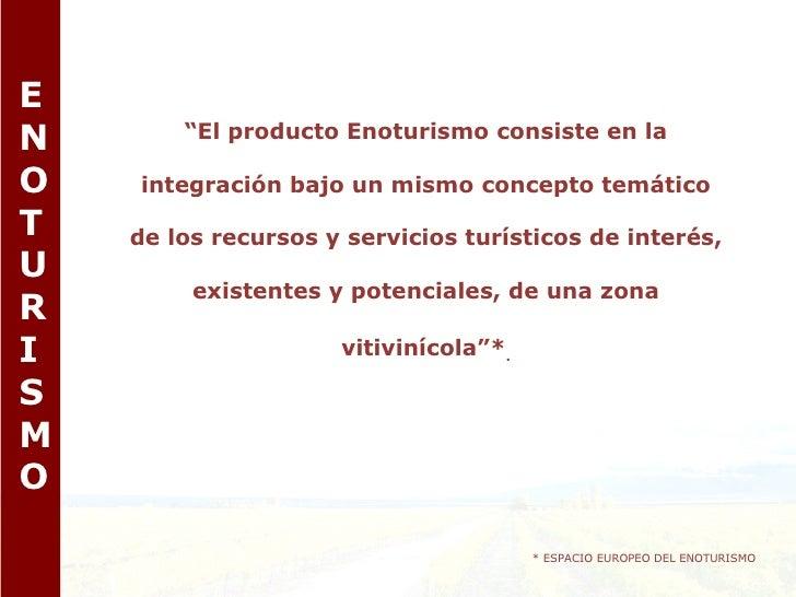 """E N O T U R I S M O """" El producto Enoturismo consiste en la integración bajo un mismo concepto temático de los recursos y ..."""