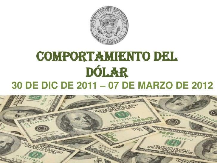 COMPORTAMIENTO DEL          DÓLAR30 DE DIC DE 2011 – 07 DE MARZO DE 2012