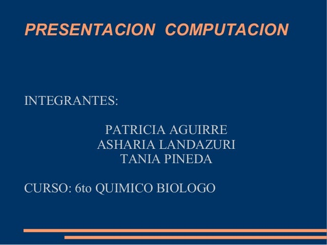 INTEGRANTES:PATRICIA AGUIRREASHARIA LANDAZURITANIA PINEDACURSO: 6to QUIMICO BIOLOGOPRESENTACION COMPUTACION