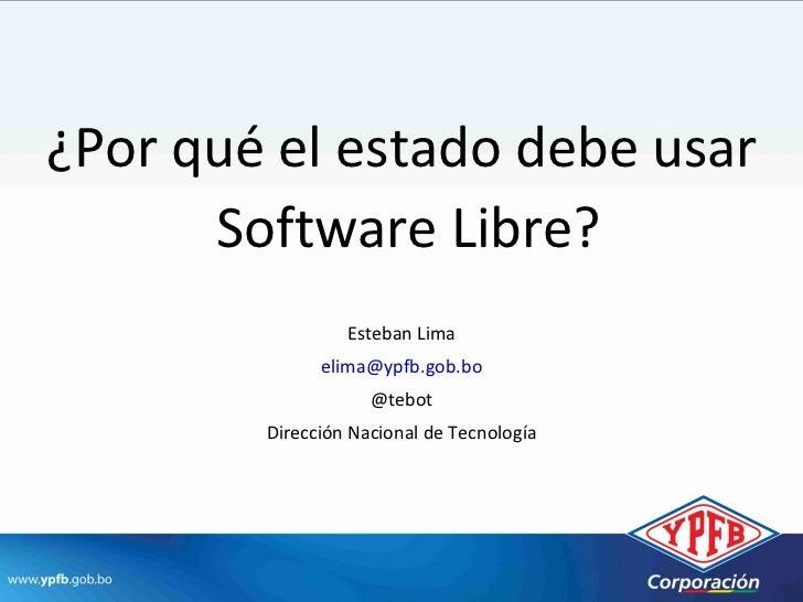 ¿Por qué el estado debe usar      Software Libre?                 Esteban Lima              elima@ypfb.gob.bo             ...