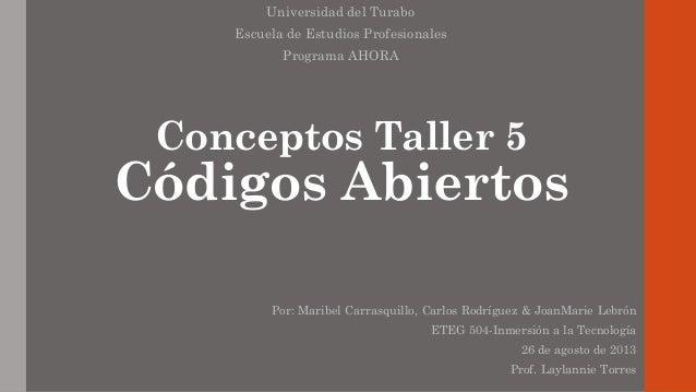 Conceptos Taller 5 Códigos Abiertos Universidad del Turabo Escuela de Estudios Profesionales Programa AHORA Por: Maribel C...