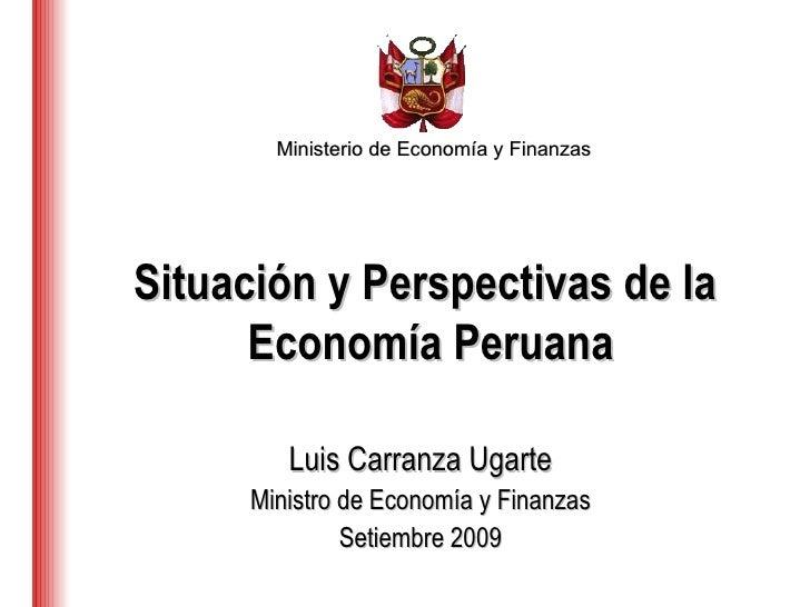 Ministerio de Economía y Finanzas Luis Carranza Ugarte Ministro de Economía y Finanzas Setiembre 2009 Situación y Perspect...