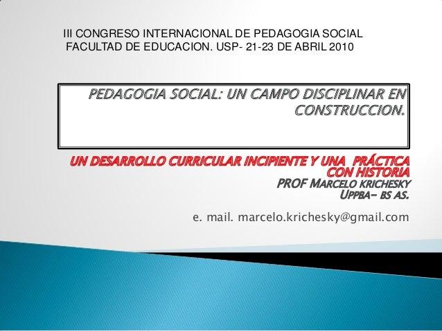 PROF MARCELO KRICHESKY UPPBA- BS AS. e. mail. marcelo.krichesky@gmail.com III CONGRESO INTERNACIONAL DE PEDAGOGIA SOCIAL F...