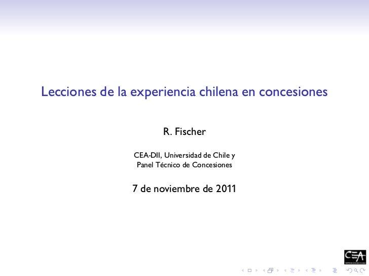 Lecciones de la experiencia chilena en concesiones                         R. Fischer                CEA-DII, Universidad ...