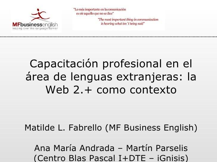 Capacitación profesional en el área de lenguas extranjeras: la Web 2.+ como contexto Matilde L. Fabrello (MF Business Engl...