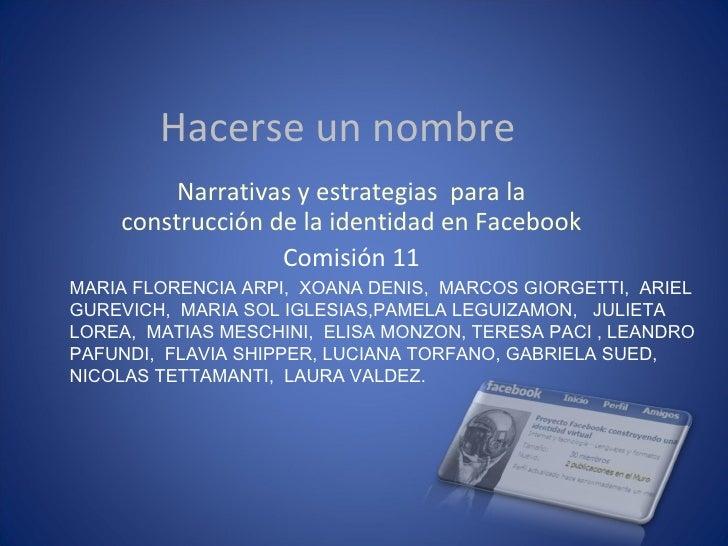 Hacerse un nombre Narrativas y estrategias  para la construcción de la identidad en Facebook Comisión 11 MARIA FLORENCIA A...