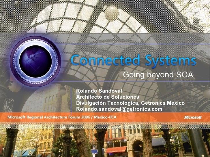Rolando Sandoval Architecto de Soluciones Divulgación Tecnológica, Getronics Mexico [email_address] Going beyond SOA