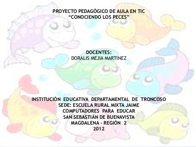 """PROYECTO PEDAGÓGICO DE AULA EN TIC            """"CONOCIENDO LOS PECES""""                  DOCENTES:             DORALIS MEJIA ..."""