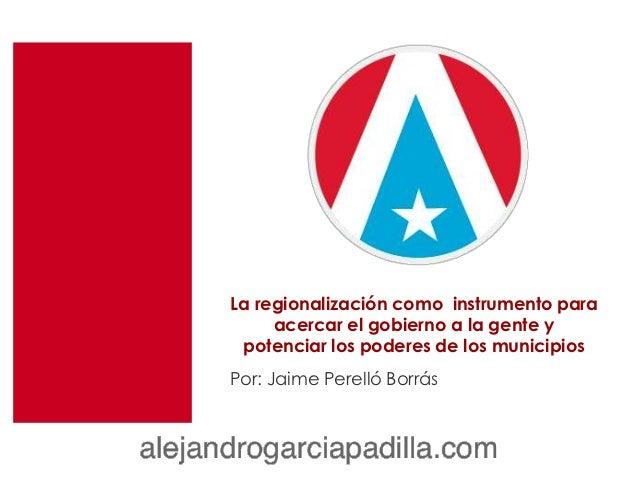 La regionalización como instrumento para     acercar el gobierno a la gente y potenciar los poderes de los municipiosPor: ...