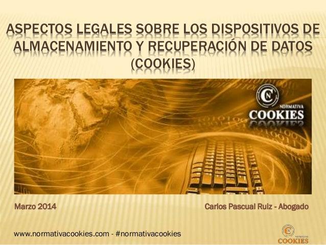ASPECTOS LEGALES SOBRE LOS DISPOSITIVOS DE ALMACENAMIENTO Y RECUPERACIÓN DE DATOS (COOKIES) Marzo 2014 Carlos Pascual Ruiz...
