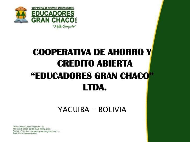 """COOPERATIVA DE AHORRO Y     CREDITO ABIERTA""""EDUCADORES GRAN CHACO""""          LTDA.     YACUIBA - BOLIVIA"""
