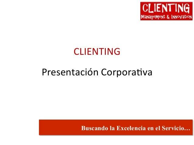 CLIENTING  Presentación Corpora5va         Buscando la Excelencia en el Servicio…