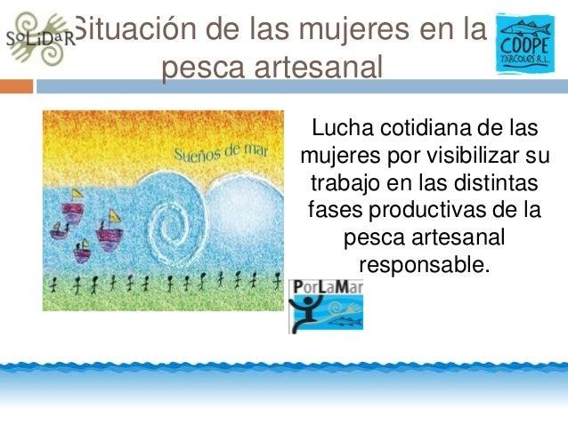 Situación de las mujeres en la pesca artesanal Lucha cotidiana de las mujeres por visibilizar su trabajo en las distintas ...